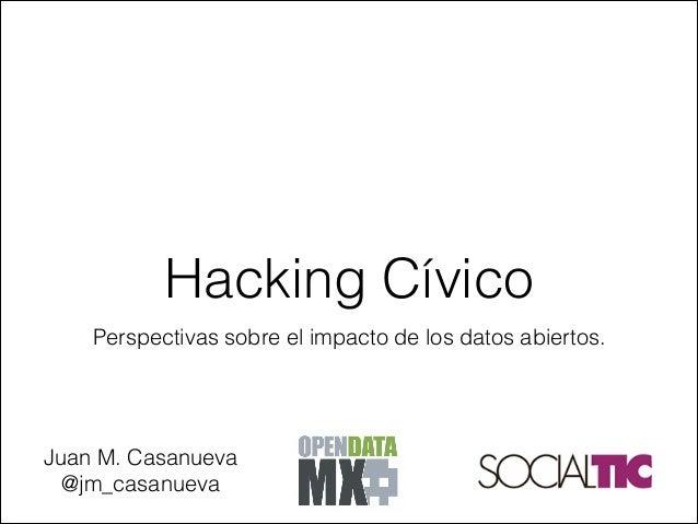 Perspectivas sobre el impacto de los datos abiertos. Hacking Cívico Juan M. Casanueva @jm_casanueva