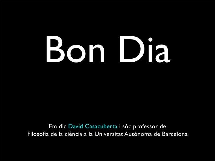 Bon Dia         Em dic David Casacuberta i sóc professor de Filosofia de la ciència a la Universitat Autónoma de Barcelona