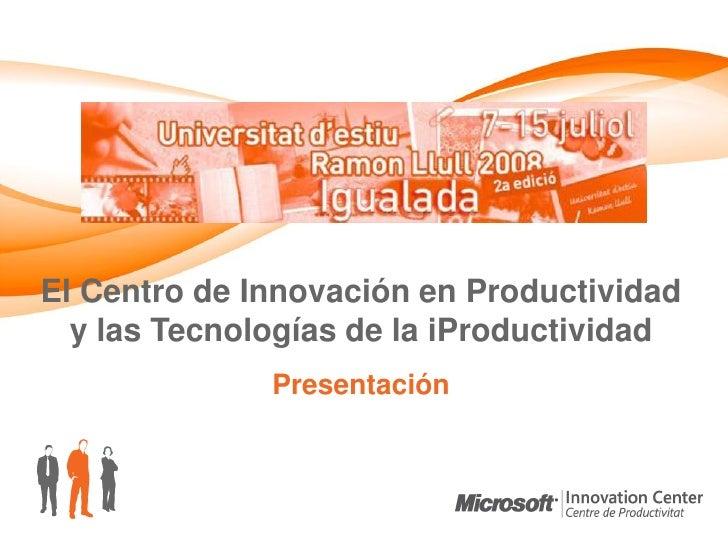 El Centro de Innovación en Productividad   y las Tecnologías de la iProductividad               Presentación