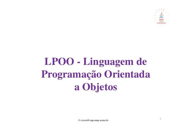 © cicero@engcomp.uema.br LPOO - Linguagem de Programação Orientada a Objetos 1