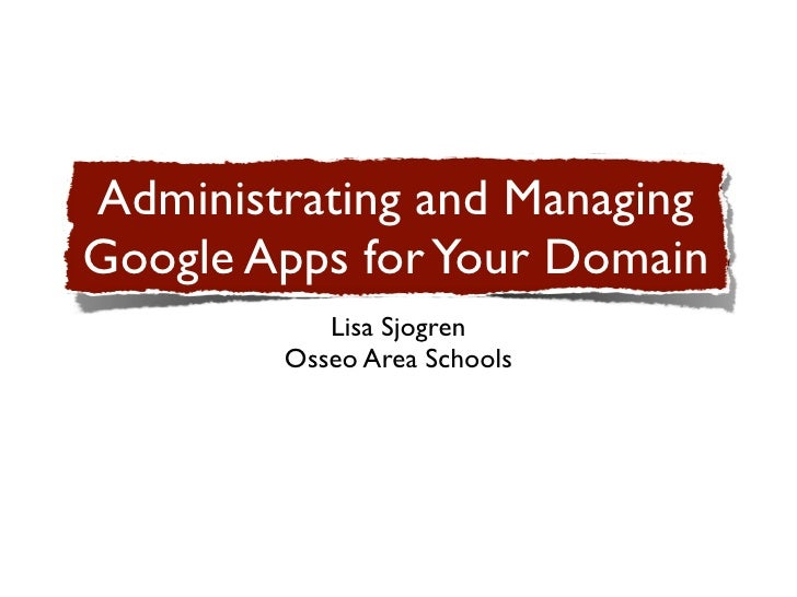 Administrating and ManagingGoogle Apps for Your Domain           Lisa Sjogren        Osseo Area Schools