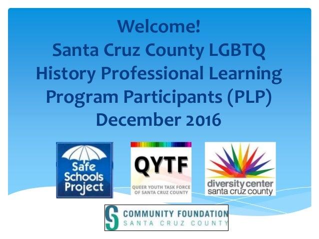 Welcome! Santa Cruz County LGBTQ History Professional Learning Program Participants (PLP) December 2016