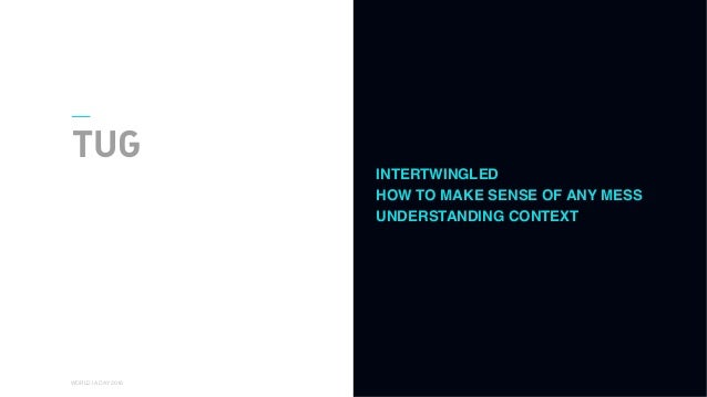 01 WORLD IA DAY 2016 TUG INTERTWINGLED HOW TO MAKE SENSE OF ANY MESS UNDERSTANDING CONTEXT