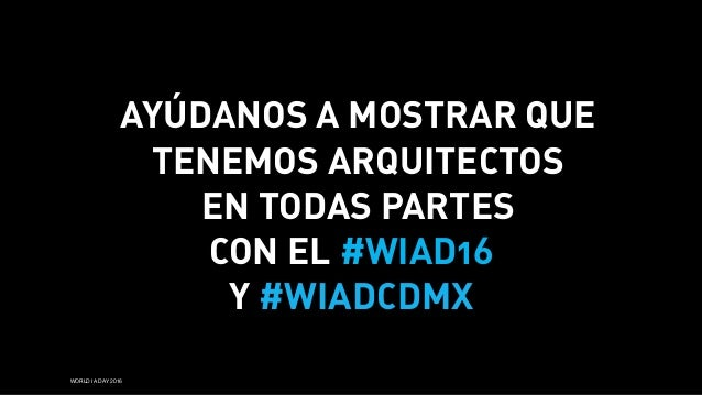WORLD IA DAY 2016 AYÚDANOS A MOSTRAR QUE TENEMOS ARQUITECTOS EN TODAS PARTES CON EL #WIAD16 Y #WIADCDMX