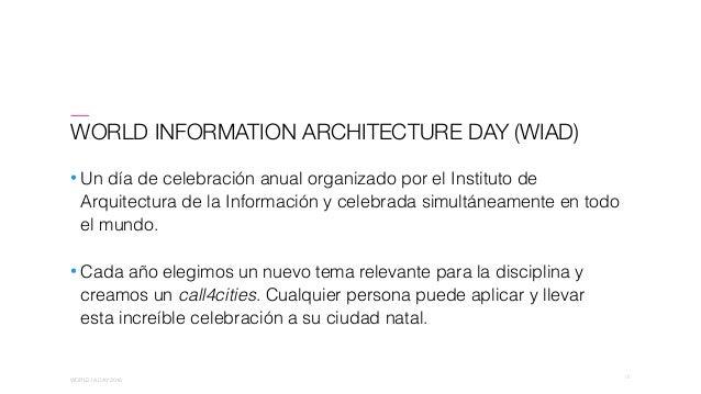 01 WORLD IA DAY 2016 WORLD INFORMATION ARCHITECTURE DAY (WIAD) • Un día de celebración anual organizado por el Instituto d...