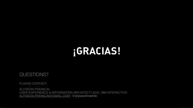 WORLD IA DAY 2016 ¡GRACIAS! QUESTIONS? PLEASE CONTACT: ALYSSON FRANKLIN USER EXPERIENCE & INFORMATION ARCHITECT LEAD, IBM ...