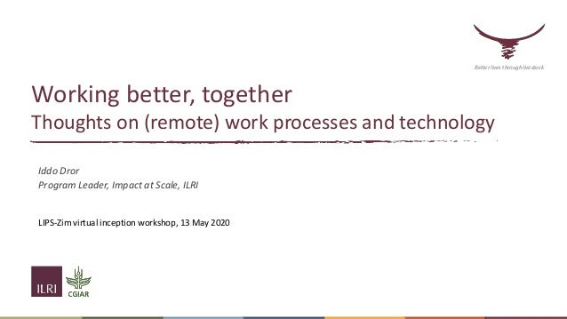 Working better, together Thoughts on (remote) work processes and technology Iddo Dror Program Leader, Impact at Scale, ILR...