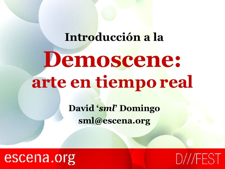 Demoscene: arte en tiempo real David ' sml ' Domingo [email_address] Introducción a la