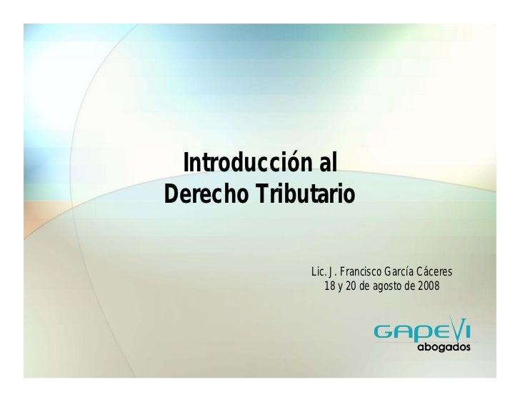 Introducción alDerecho Tributario             Lic. J. Francisco García Cáceres                18 y 20 de agosto de 2008