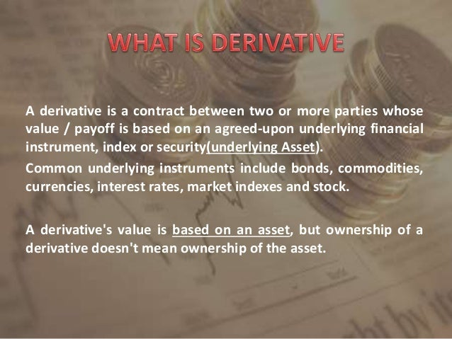 A derivative is a contract between two or more parties whose value / payoff is based on an agreed-upon underlying financia...