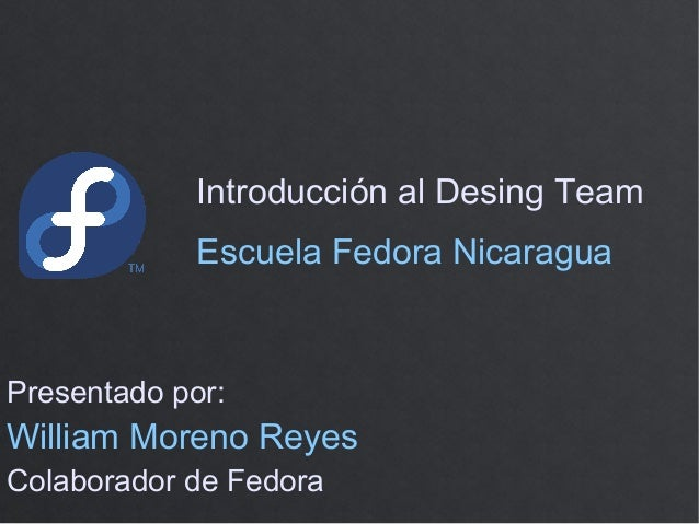 Introducción al Desing TeamPresentado por:William Moreno ReyesColaborador de FedoraEscuela Fedora Nicaragua