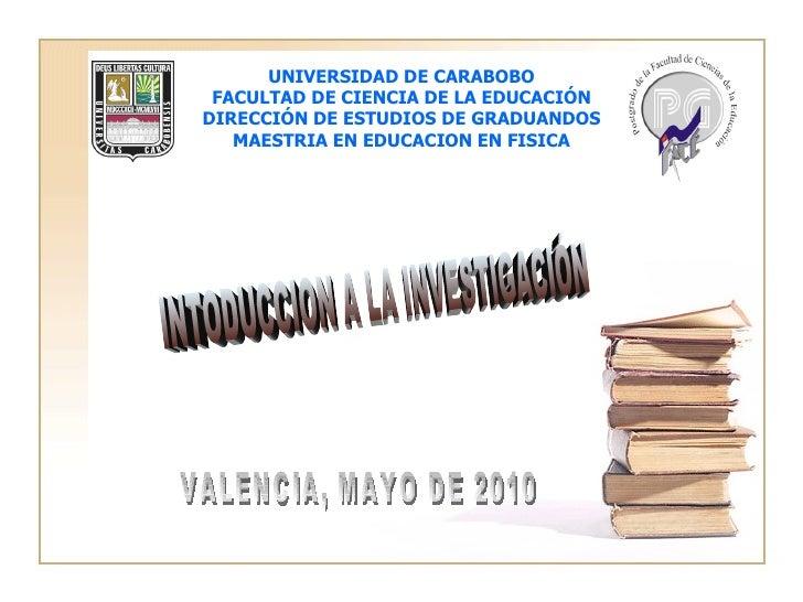 VALENCIA, MAYO DE 2010 INTODUCCION A LA INVESTIGACIÓN UNIVERSIDAD DE CARABOBO FACULTAD DE CIENCIA DE LA EDUCACIÓN DIRECCIÓ...