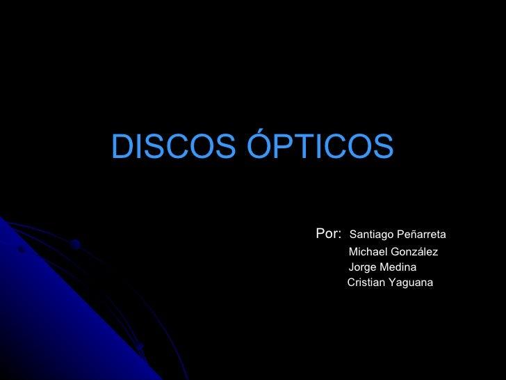 DISCOS ÓPTICOS Por:  Santiago Peñarreta Michael González Jorge Medina Cristian Yaguana