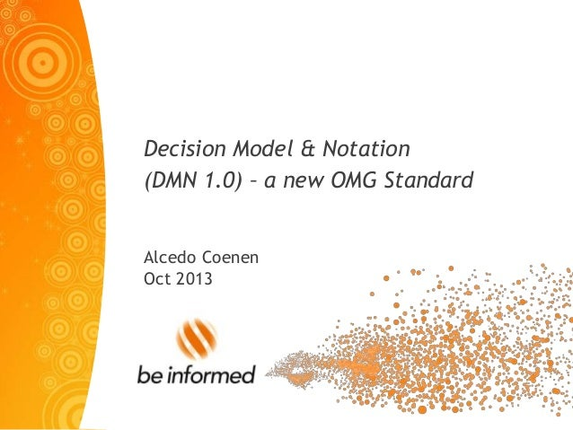 Decision Model & Notation (DMN 1.0) – a new OMG Standard Alcedo Coenen Oct 2013