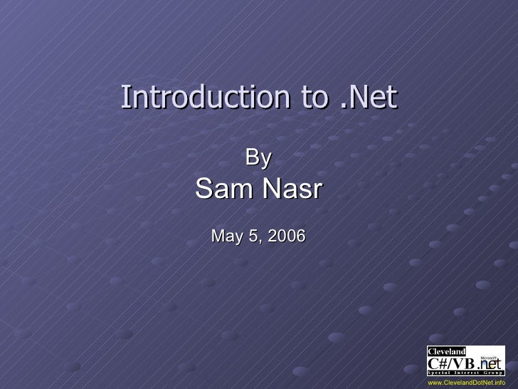 Introduction to .Net By Sam Nasr May 5, 2006 www.ClevelandDotNet.info