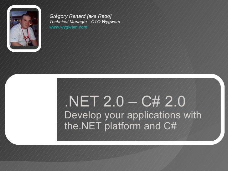 Grégory Renard [aka Redo] TechnicalManager - CTO Wygwam www.wygwam.com   .NET 2.0 – C# 2.0 Develop your applications with...