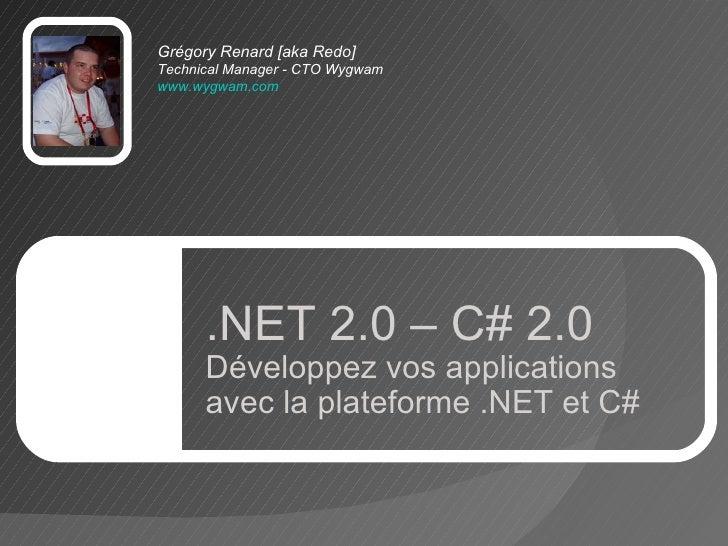 Grégory Renard [aka Redo] TechnicalManager - CTO Wygwam www.wygwam.com   .NET 2.0 – C# 2.0 Développez vos applications av...