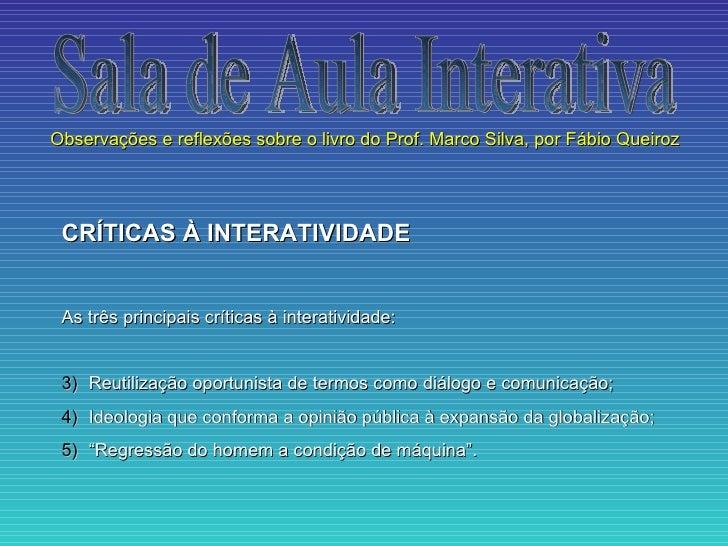 Observações e reflexões sobre o livro do Prof. Marco Silva, por Fábio Queiroz CRÍTICAS À INTERATIVIDADE As três principais...