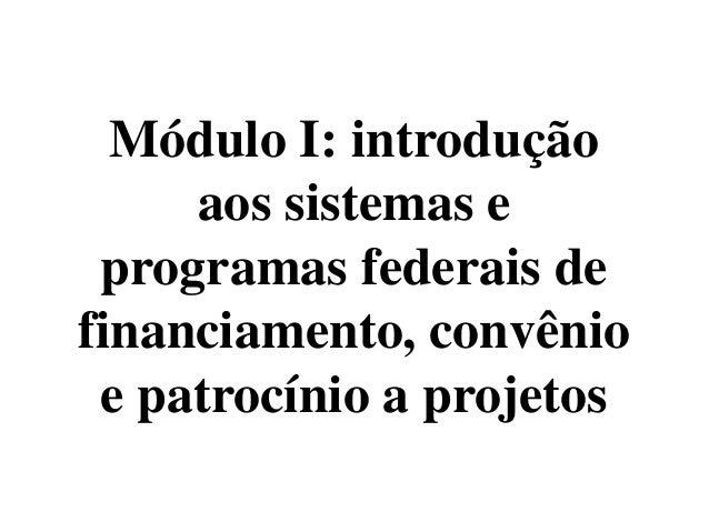 Módulo I: introdução     aos sistemas e programas federais definanciamento, convênio e patrocínio a projetos