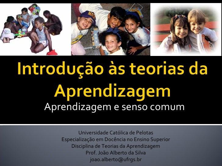 Aprendizagem e senso comum Universidade Católica de Pelotas Especialização em Docência no Ensino Superior Disciplina de Te...