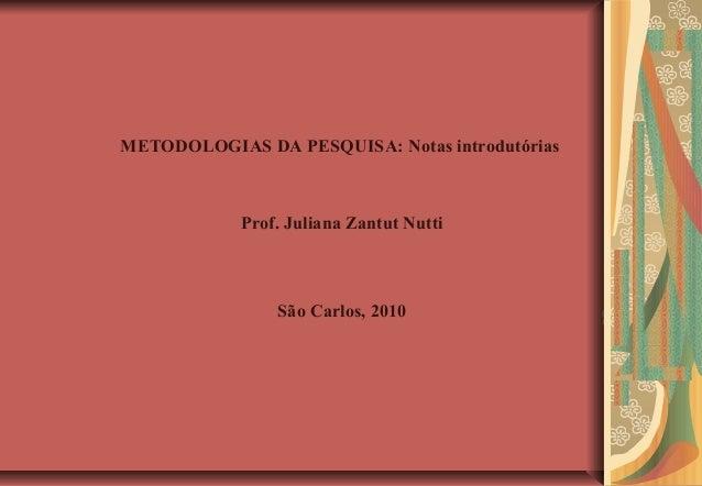 METODOLOGIAS DA PESQUISA: Notas introdutórias            Prof. Juliana Zantut Nutti                São Carlos, 2010