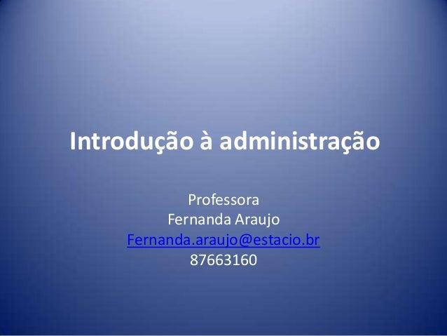 Introdução à administraçãoProfessoraFernanda AraujoFernanda.araujo@estacio.br87663160