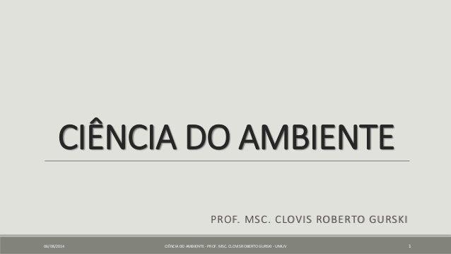 CIÊNCIA DO AMBIENTE PROF. MSC. CLOVIS ROBERTO GURSKI 06/08/2014 CIÊNCIA DO AMBIENTE - PROF. MSC. CLOVIS ROBERTO GURSKI - U...