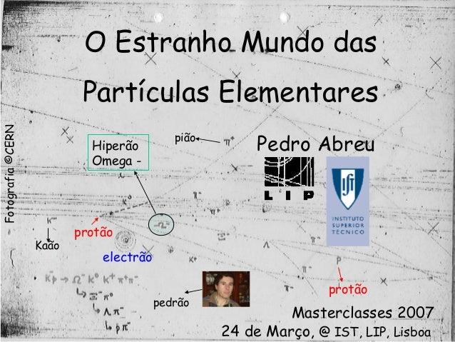 O Estranho Mundo das Partículas Elementares Pedro Abreu Masterclasses 2007 24 de Março, protão Kaão protão pião electrão H...