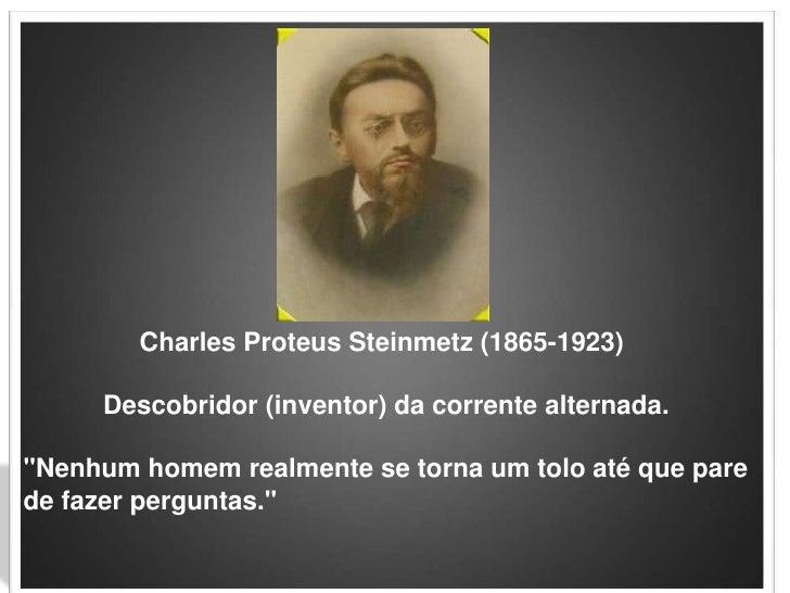 """Charles ProteusSteinmetz (1865-1923)<br />           Descobridor (inventor) da corrente alternada.""""Nenhum homem realmente ..."""