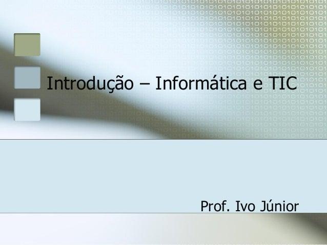 Introdução – Informática e TIC  Prof. Ivo Júnior