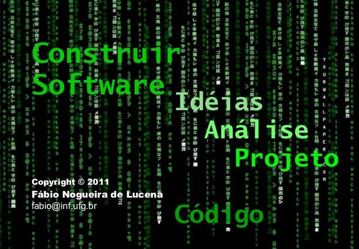 Copyright © 2011 Fábio Nogueira de Lucena [email_address] Construir Software Idéias Análise Projeto Código