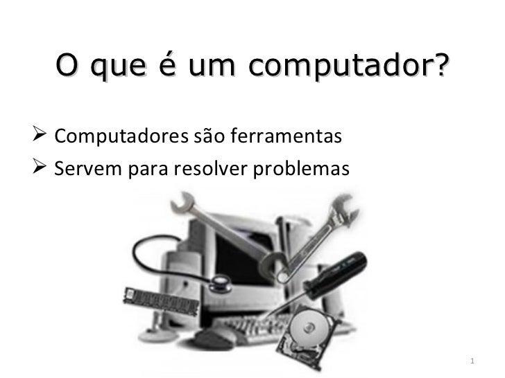 O que é um computador? <ul><li>Computadores são ferramentas </li></ul><ul><li>Servem para resolver problemas </li></ul>
