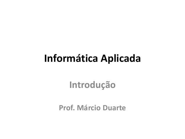 Informática Aplicada Introdução Prof. Márcio Duarte