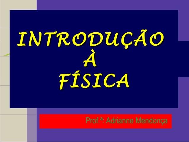 INTRODUÇÃOINTRODUÇÃO ÀÀ FÍSICAFÍSICA Prof.ª: Adrianne Mendonça