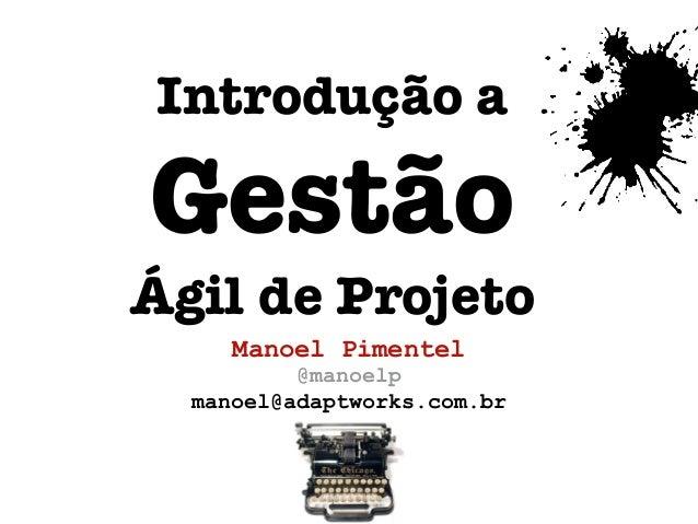Introdução aGestãoÁgil de Projeto     Manoel Pimentel          @manoelp  manoel@adaptworks.com.br