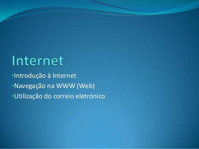 •Introdução à Internet •Navegação na WWW (Web)  •Utilização do correio eletrónico