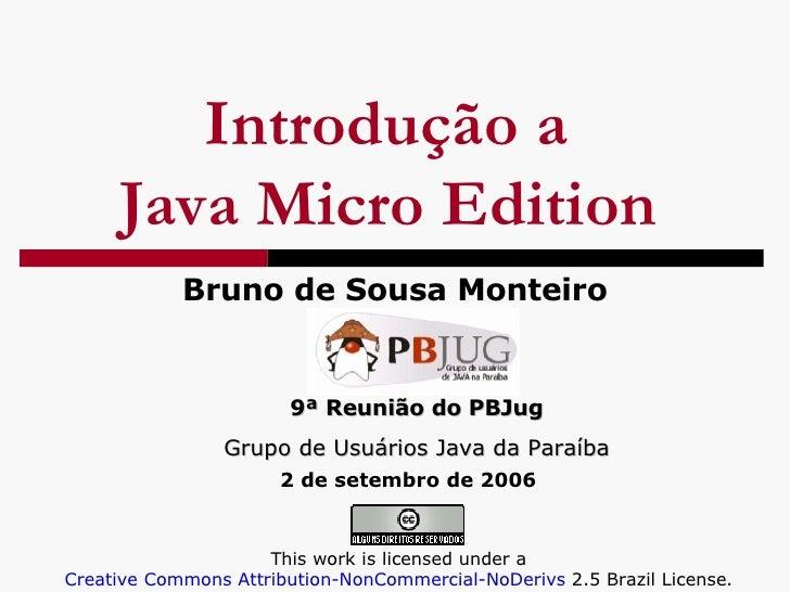 Introdução a  Java Micro Edition   Bruno de Sousa Monteiro 9ª Reunião do PBJug Grupo de Usuários Java da Paraíba This work...