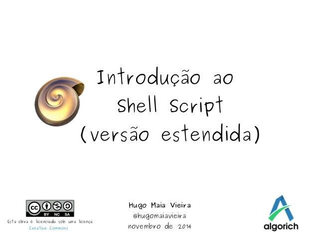 Introdução ao  Shell Script  (versão estendida)  Hugo Maia Vieira  @hugomaiavieira  novembro de 2014 Esta obra é licenciad...