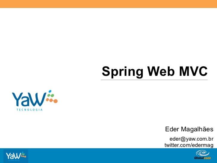 Spring Web MVC                  Eder Magalhães                   eder@yaw.com.br                 twitter.com/edermag    ...
