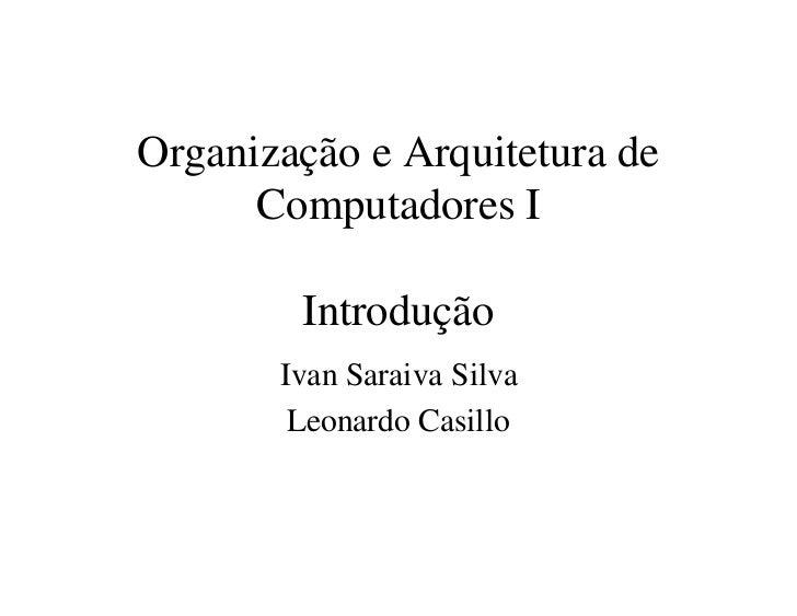 Organização e Arquitetura de      Computadores I        Introdução       Ivan Saraiva Silva        Leonardo Casillo