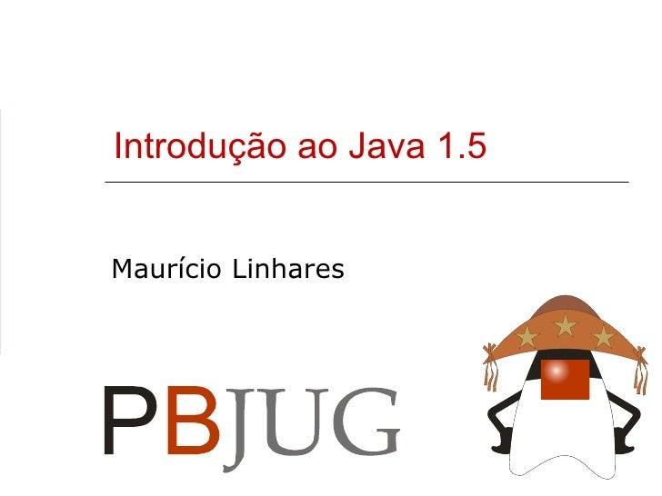 Introdução ao Java 1.5 Maurício Linhares