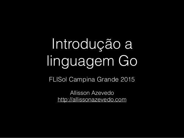 Introdução a linguagem Go Allisson Azevedo http://allissonazevedo.com FLISol Campina Grande 2015