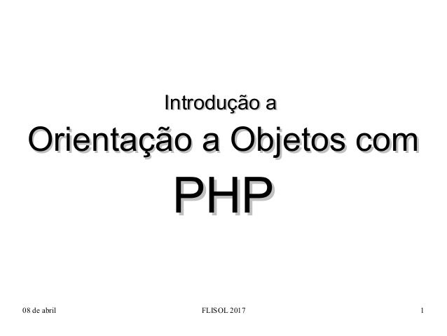 08 de abril FLISOL 2017 1 Introdução aIntrodução a Orientação a Objetos comOrientação a Objetos com PHPPHP