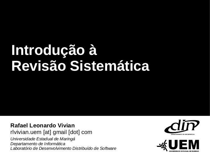 Introdução àRevisão SistemáticaRafael Leonardo Vivianrlvivian.uem [at] gmail [dot] comUniversidade Estadual de MaringáDepa...