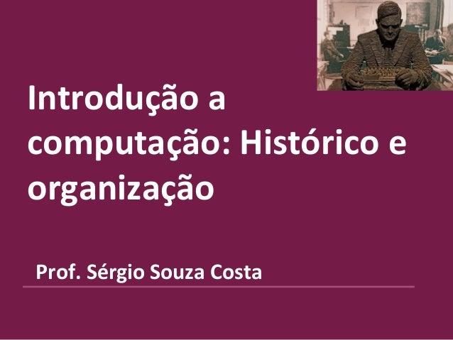 Introdução a computação: Histórico e organização Prof. Sérgio Souza Costa