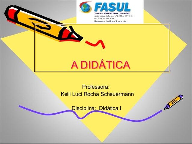 A DIDÁTICAA DIDÁTICA Professora: Keili Luci Rocha Scheuermann Disciplina: Didática I CCrreeddeenncciiaaddaa ppeellaa PPoor...