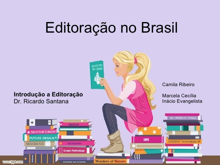 Editoração no Brasil Introdução a Editoração Dr. Ricardo Santana Camila Ribeiro Marcela Cecília  Inácio Evangelista