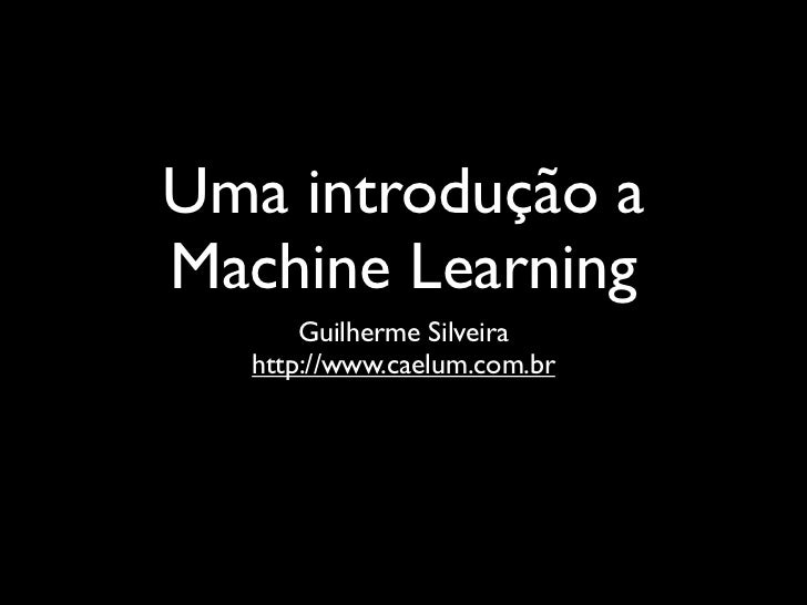 Uma introdução aMachine Learning      Guilherme Silveira  http://www.caelum.com.br