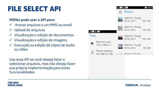 FILE SELECT API MIDlet pode usar a API para:  Anexar arquivos a um MMS ou email  Upload de arquivos  Visualização e edi...