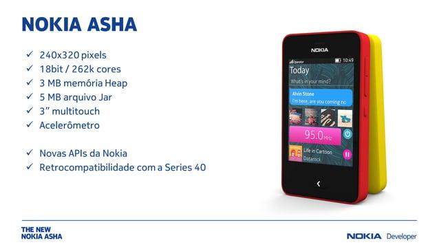 "NOKIA ASHA  240x320 pixels  18bit / 262k cores  3 MB memória Heap  5 MB arquivo Jar  3"" multitouch  Acelerômetro  N..."